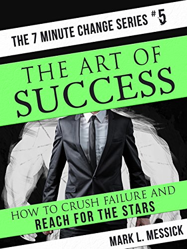 The Art Of Success: How To Crush Failure And Reach For The Stars (7 Minute Change Book 5)
