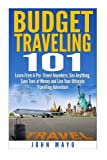 Budget Traveling 101: Learn From A Pro- Travel Anywhere, See Anything, Save Tons of Money and Live Your Ultimate Travelling Adventure. (Budget Traveling- Save Money- See The World)
