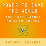 Power to Save the World: The Truth About Nuclear Energy | Gwyneth Cravens