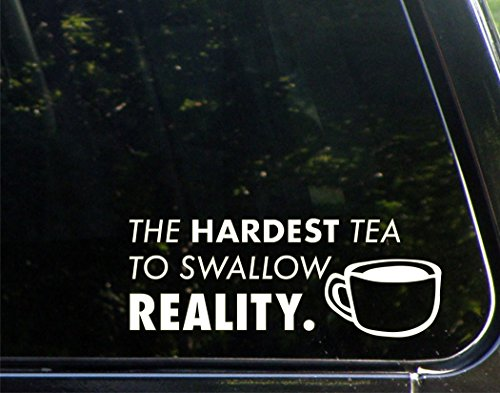 The Hardest Tea To Swallow  Reality    8 3 4  X 3 3 4    Decal Sticker For Cell Phones Windows  Bumpers  Laptops  Glassware Etc