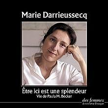 Être ici est une splendeur : Vie de Paula M. Becker | Livre audio Auteur(s) : Marie Darrieussecq Narrateur(s) : Marie Darrieussecq