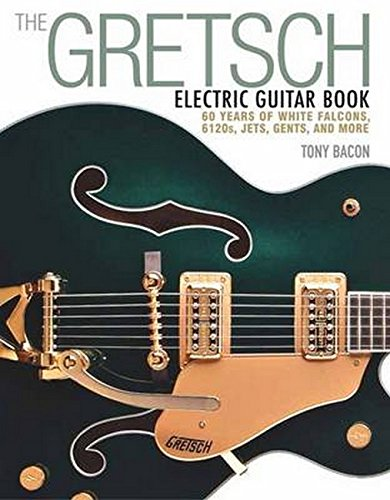 The Gretsch Electric Guitar Book: 60 Years of White Falcons, 6120s, Jets, Gents, and More from Tony Bacon