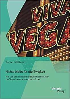 Book Nichts bleibt für die Ewigkeit: Wie sich die amerikanische Entertainment-City Las Vegas immer wieder neu erfindet (German Edition)