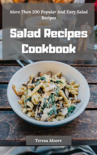 Salad Recipes Cookbook:  More Then 200 Popular And Easy Salad Recipes (Delicious Recipes Book 19) by Teresa  Moore