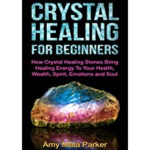 Crystal Healing For Beginners: How Crystal Healing Stones Bring Healing Energy To Your Health, Wealth, Spirit, Emotions and Soul