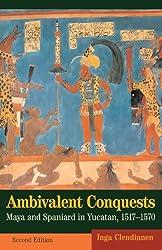 Ambivalent Conquests: Maya and Spaniard in Yucatan, 1517-1570 (Cambridge Latin American Studies)