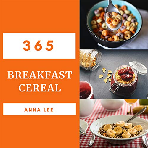 Breakfast Cereal 365: Enjoy 365 Days With Amazing Breakfast Cereal Recipes In Your Own Breakfast Cereal Cookbook! (Granola Cookbook, Oatmeal Recipe Book, Granola Recipe Book) [Book 1] by Anna Lee