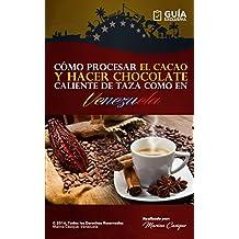 CÓMO PROCESAR EL CACAO Y HACER CHOCOLATE CALIENTE COMO EN VENEZUELA: Cómo Hacer Chocolate: Aprende a hacer Chocolate tu mismo