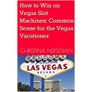 How to Win on Vegas Slot Machines: Common Sense for the Vegas Vacationer
