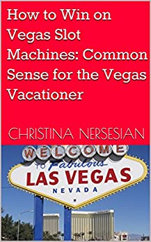 How to Win on Vegas Slot Machines: Common Sense for the Vegas Vacationer by [Nersesian, Christina]