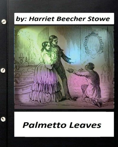 Palmetto Leaves. by Harriet Beecher Stowe (World's Classics) (Illustrated) (Platform Palmetto)