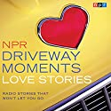 NPR Driveway Moments Love Stories: Radio Stories That Won't Let You Go Radio/TV Program by  NPR Narrated by Kelly McEvers