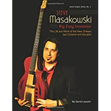 Steve Masakowski, Big Easy Innovator: The Life and Work of the New Orleans Jazz Guitarist and Educator (Astral Project Series) (Volume 3)