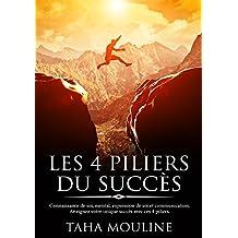 LES 4 PILIERS DU SUCCÈS: Connaissance de soi, mental, expression de soi et communication. Atteignez votre unique succès avec ces 4 piliers. (French Edition)