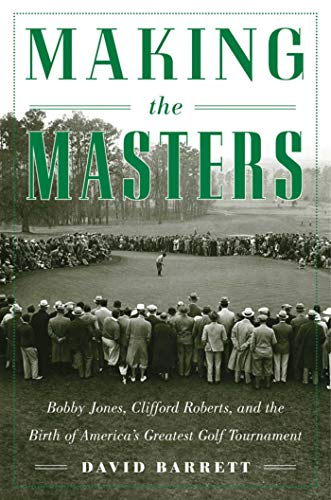 Making the Masters: Bobby Jones and the Birth of America's Greatest Golf Tournament (Most Famous Golf Courses In The World)