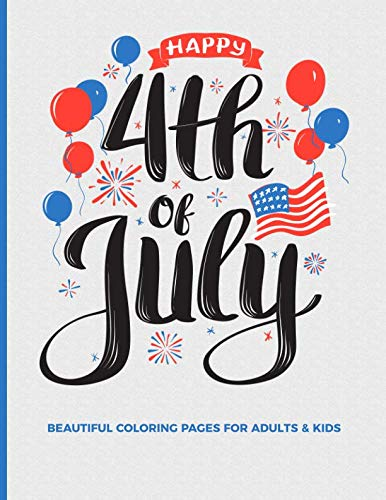 Happy 4th Of July Beautiful Coloring Pages For Adults & Kids: Fun, Easy and Relaxing Pages; Illustrations To Inspire Creativity & Reduce Stress; Color Therapy; 8.5x11in 40 Patriotic Pages -