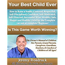 Your Best Child Ever: Is This Game Worth Winning? How to Raise a Stable Centered Respectful Self–Disciplined Confident Self–Motivated Self–Directed Successful ... Guardians, Teachers, and Coaches! Book 1)