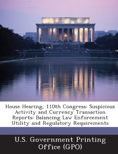 House Hearing, 110th Congress: Suspicious Activity and Currency Transaction Reports: Balancing Law Enforcement Utility and Regulatory Requirements