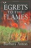 Egrets to the Flames, Barbara Anton, 1933515112