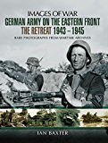 German Army on the Eastern Front - The Retreat 1943-1945: Rare Photographs From Wartime Archives (Images of War)