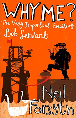 Why Me?: The Very Important Emails of Bob Servant (Bob Servant 3) Neil Forsyth