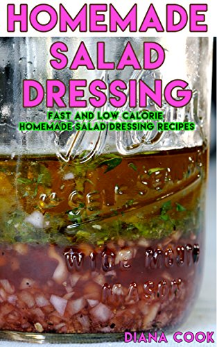 Homemade Salad Dressings: Fast and Low Calorie Homemade Salad Dressing Recipes