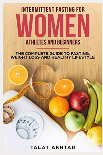 INTERMITTENT FASTING FOR WOMEN, ATHLETES AND BEGINNERS ; THE COMPLETE GUIDE TO FASTING, WEIGHT LOSS AND HEALTHY LIFESTYLE by TALAT AKHTAR