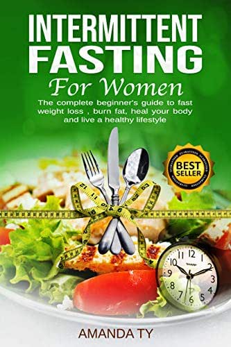 Intermittent Fasting For Women : The complete beginner's guide to fast weight loss , burn fat , heal your body and live a healthy lifestyle