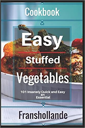 Easy Stuffed Vegetables: 101 Insanely Quick and Easy an Essential