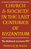 Church and Society in the Last Centuries of Byzantium, D. M. Nicol, 0521224381