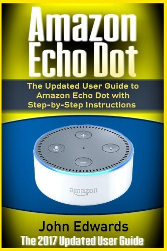 Amazon Echo Dot: The Updated User Guide to Amazon Echo Dot with Step-by-Step Instructions (Amazon Echo, Amazon Echo Guide, user manual, by amazon, ... Echo, internet, smart devices) (Volume 1)