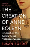 The Creation of Anne Boleyn: In Search of the Tudors' Most Notorious Queen