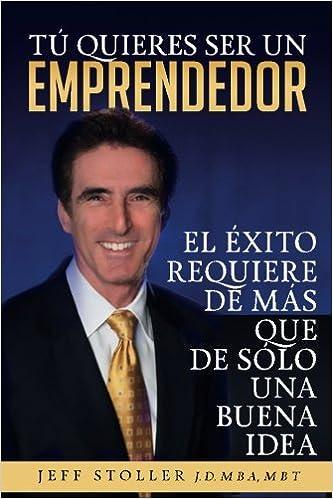Tu Quieres Ser Un Emprendedor: El éxito requiere de más que de sólo una buena idea (Volume 1): Mr Jeff Stoller MBA: 9781515273981: Amazon.com: Books