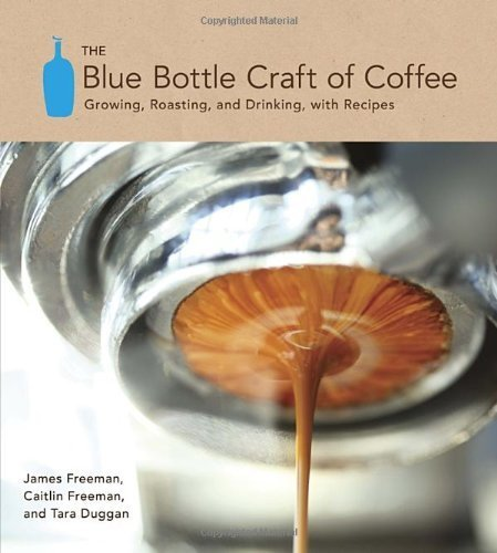 The Blue Bottle Craft of Coffee: Growing, Roasting, and Drinking, with Recipes [Hardcover] [2012] (Author) James Freeman, Caitlin Freeman, Tara Duggan