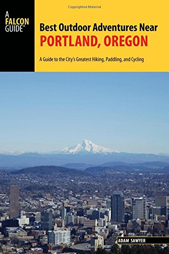 Best Outdoor Adventures Near Portland, Oregon: A Guide to the City's Greatest Hiking, Paddling, and Cycling (A Falcon Guide)