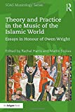 Theory and Practice in the Music of the Islamic World: Essays in Honour of Owen Wright (SOAS Musicology Series)