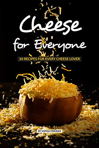 Cheese for Everyone: 30 Recipes for Every Cheese Lover by Sophia Freeman