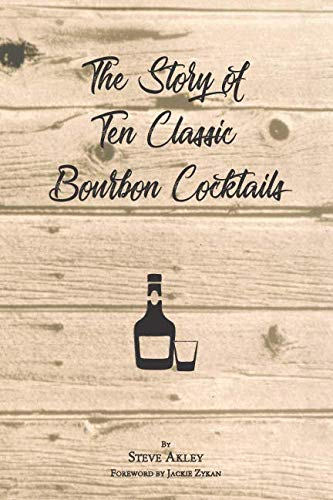 The Story of Ten Classic Bourbon Cocktails by Steve Akley