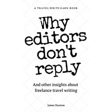 Why Editors Don't Reply: And other insights about freelance travel writing (Travel Write Earn Book 2)