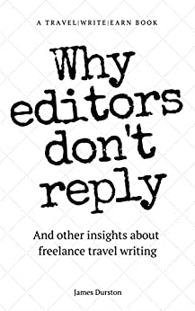Why Editors Don't Reply: And other insights about freelance travel writing (Travel Write Earn Book 2) by [Durston, James]