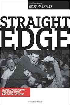 Straight Edge: Hardcore Punk, Clean Living Youth, and Social Change by Ross Haenfler (2006-06-25)