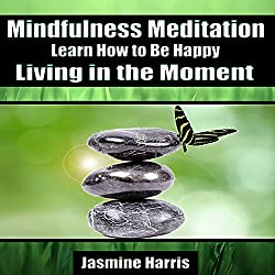 Mindfulness Meditation: Learn How to Be Happy Living in the Moment
