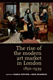 The Rise of the Modern Art Market in London, 1850-1939, Fletcher, Helmreich, 071908461X
