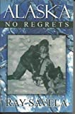 Alaska, No Regrets by Ray Savela, Ray Savela, 0615309224