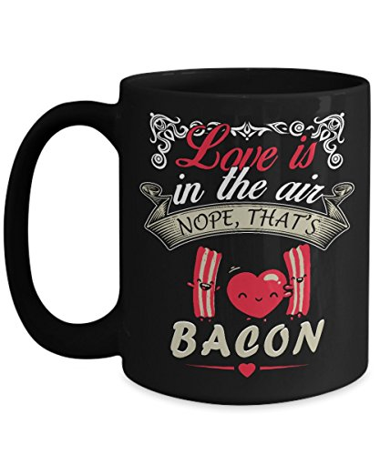 I Love Bacon Love is in the Air? Funny Gift Coffee Mug Great Unique Cup For Valentines Day or Any Time Ceramic 15 oz