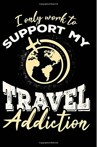 I Only Work To Support My Travel Addiction: Cool and Funny Travel Journal/Notebook, Great Gift for Travelers, Class, School, College, Office, 6x9 pdf epub
