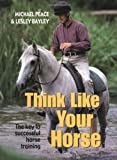 Think Like Your Horse, Michael Peace and Lesley Bayley, 0715319132