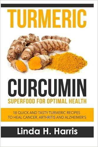 Turmeric Curcumin: Superfood for Optimal Health: 18 Quick and Tasty Turmeric Recipes