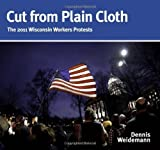 img - for Cut from Plain Cloth: The 2011 Wisconsin Workers Protests Hardcover December 1, 2011 book / textbook / text book