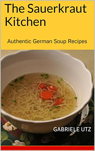 The Sauerkraut Kitchen: Authentic German Soup Recipes